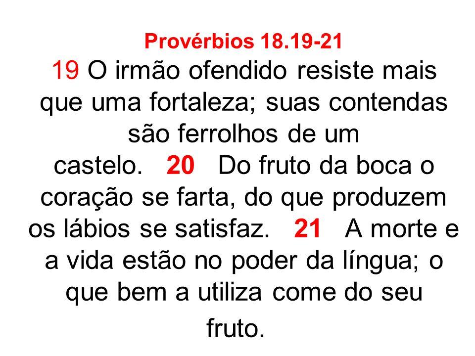 Provérbios 18.19-21 19 O irmão ofendido resiste mais que uma fortaleza; suas contendas são ferrolhos de um castelo. 20 Do fruto da boca o coração se f