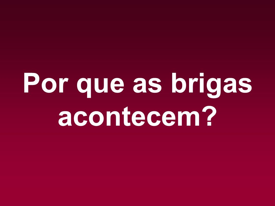 Por que as brigas acontecem?