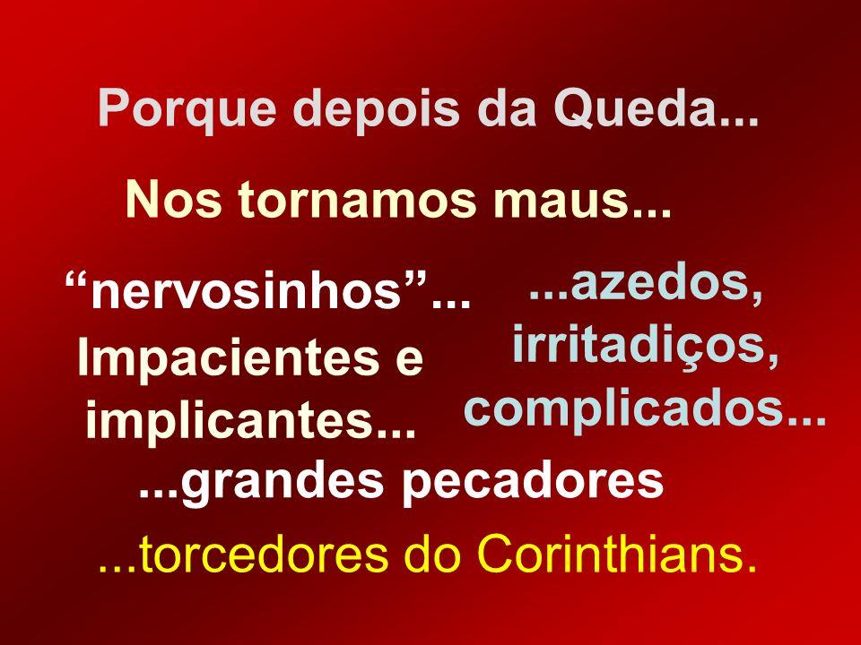 Porque depois da Queda......azedos, irritadiços, complicados... Nos tornamos maus... nervosinhos......grandes pecadores...torcedores do Corinthians. I