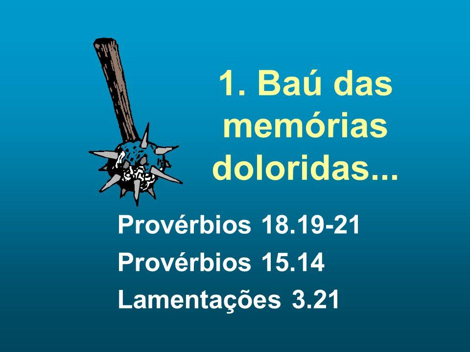 1. Baú das memórias doloridas... Provérbios 18.19-21 Provérbios 15.14 Lamentações 3.21
