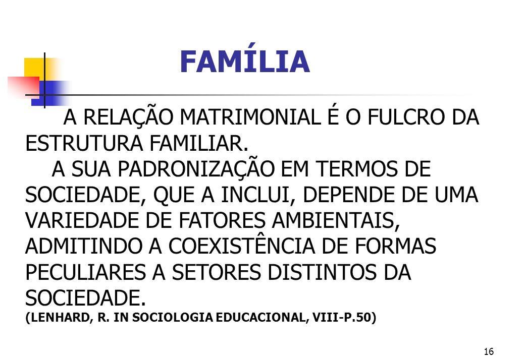16 A RELAÇÃO MATRIMONIAL É O FULCRO DA ESTRUTURA FAMILIAR. A SUA PADRONIZAÇÃO EM TERMOS DE SOCIEDADE, QUE A INCLUI, DEPENDE DE UMA VARIEDADE DE FATORE