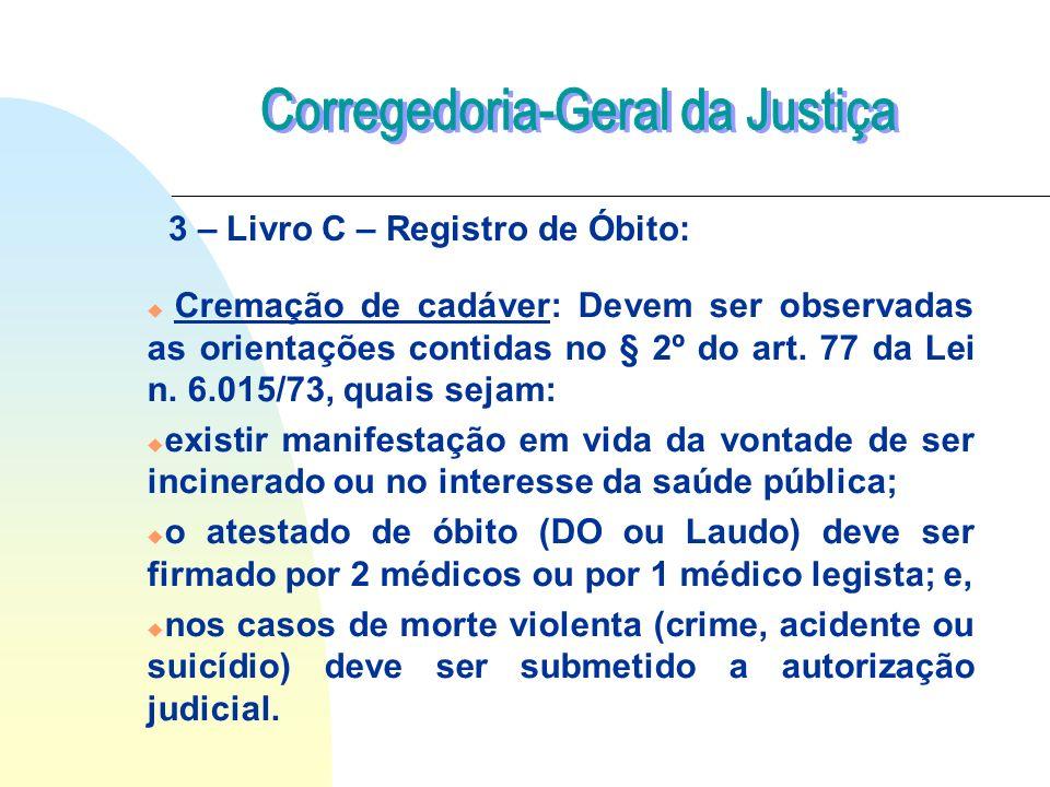 u Cremação de cadáver: Devem ser observadas as orientações contidas no § 2º do art. 77 da Lei n. 6.015/73, quais sejam: u existir manifestação em vida