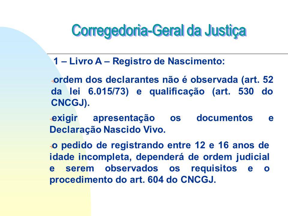 1 – Livro A – Registro de Nascimento: è ordem dos declarantes não é observada (art. 52 da lei 6.015/73) e qualificação (art. 530 do CNCGJ). è exigir a