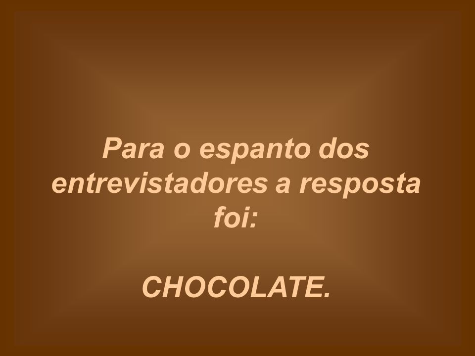 O chocolate não quer saber se somos virgens ou não.