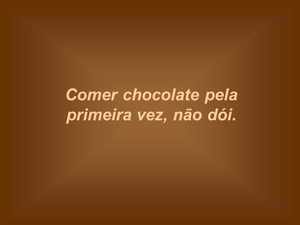 Comer chocolate pela primeira vez, não dói.