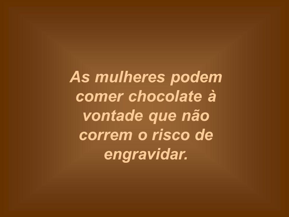 As mulheres podem comer chocolate à vontade que não correm o risco de engravidar.