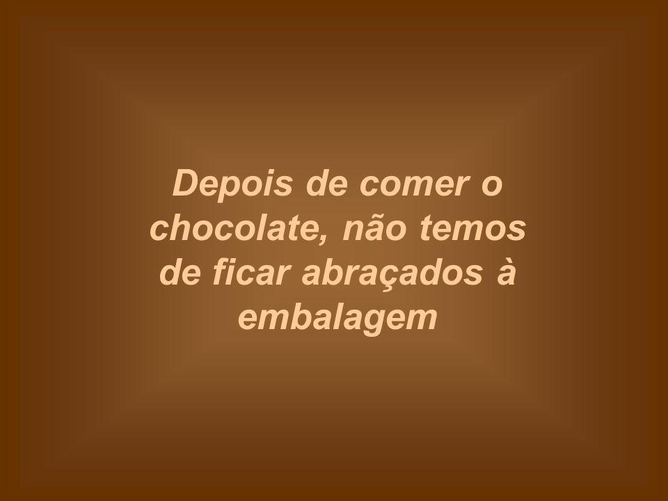 Depois de comer o chocolate, não temos de ficar abraçados à embalagem