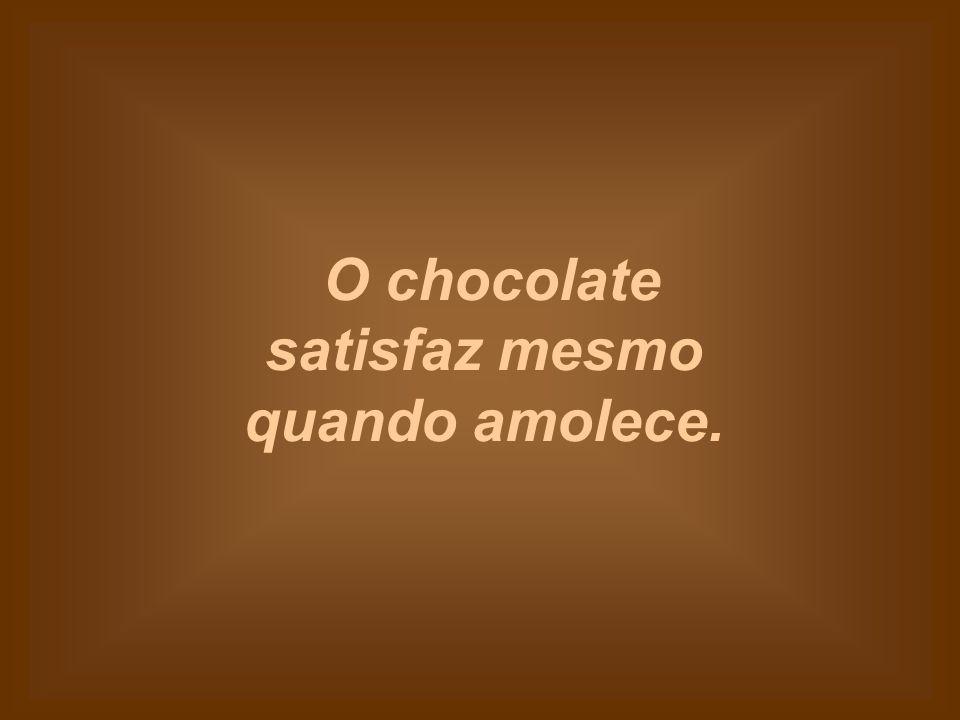 O chocolate satisfaz mesmo quando amolece.