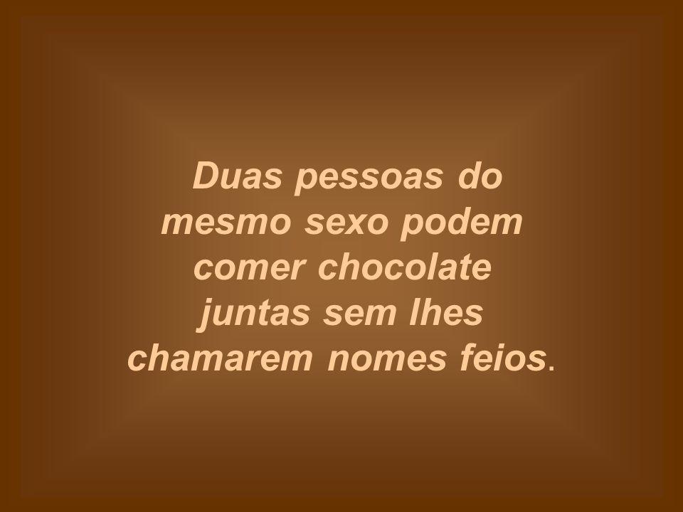 O chocolate não reclama se o comermos demasiado rápido.
