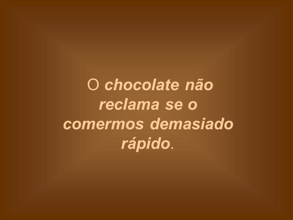 Podemos pedir chocolate a qualquer pessoa sem corrermos o risco de levar um estalo.