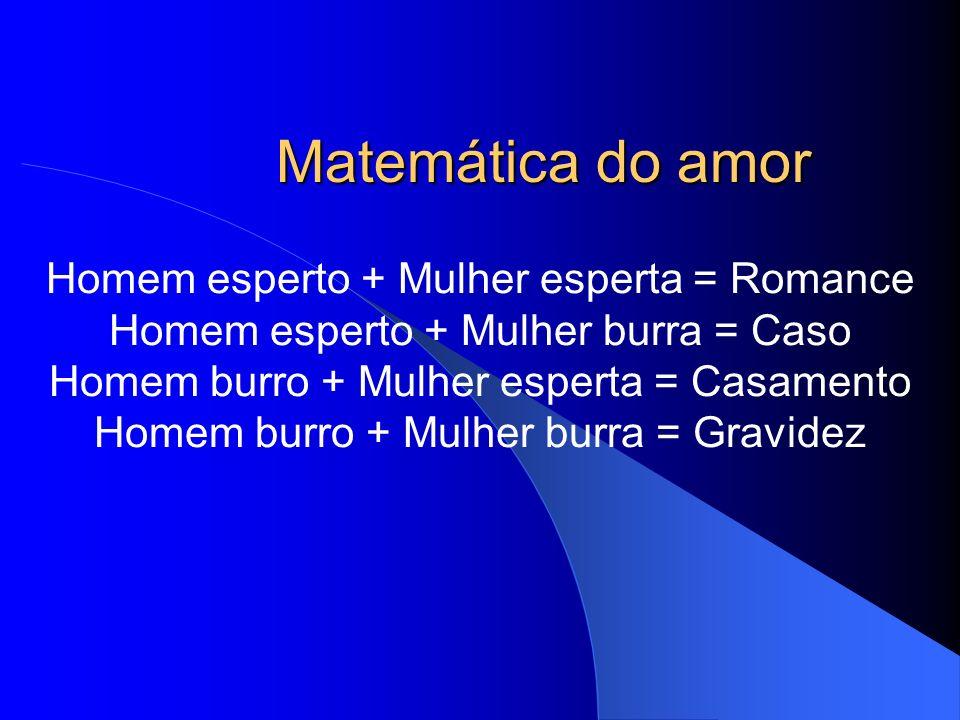 Matemática do amor Homem esperto + Mulher esperta = Romance Homem esperto + Mulher burra = Caso Homem burro + Mulher esperta = Casamento Homem burro +