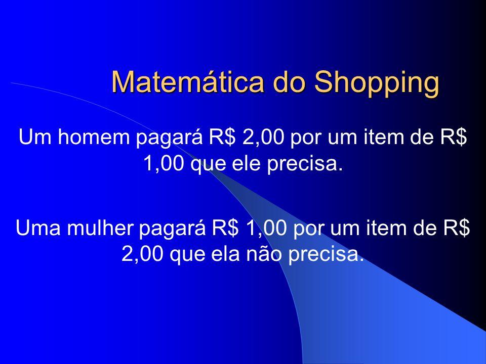 Matemática do Shopping Um homem pagará R$ 2,00 por um item de R$ 1,00 que ele precisa. Uma mulher pagará R$ 1,00 por um item de R$ 2,00 que ela não pr