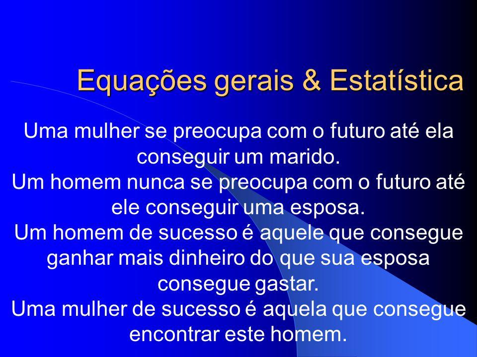 Equações gerais & Estatística Uma mulher se preocupa com o futuro até ela conseguir um marido. Um homem nunca se preocupa com o futuro até ele consegu