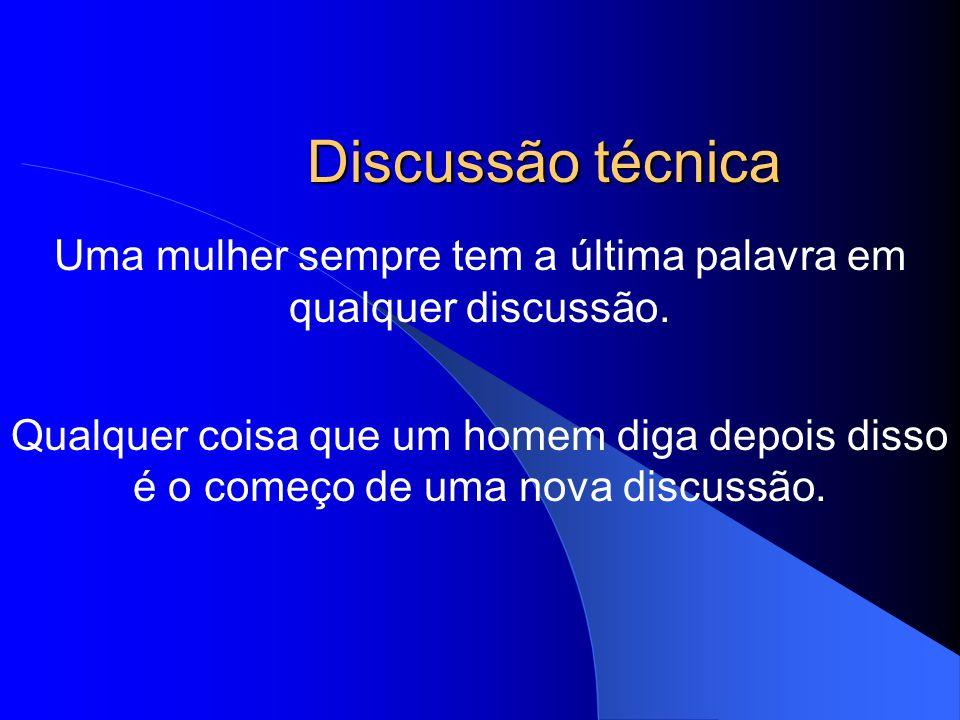 Discussão técnica Uma mulher sempre tem a última palavra em qualquer discussão. Qualquer coisa que um homem diga depois disso é o começo de uma nova d