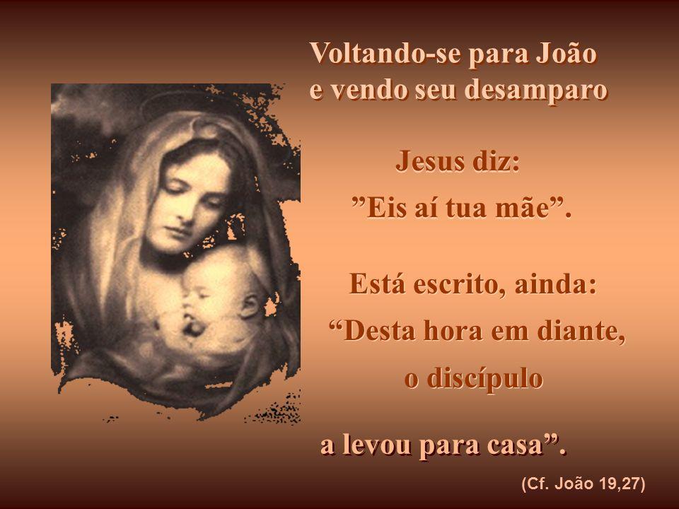 Fitando-a do alto da Cruz, e vendo seus olhos embaçados pela dor, Ele aponta para João, o discípulo que amava, e diz à Sua Mãe: Fitando-a do alto da C