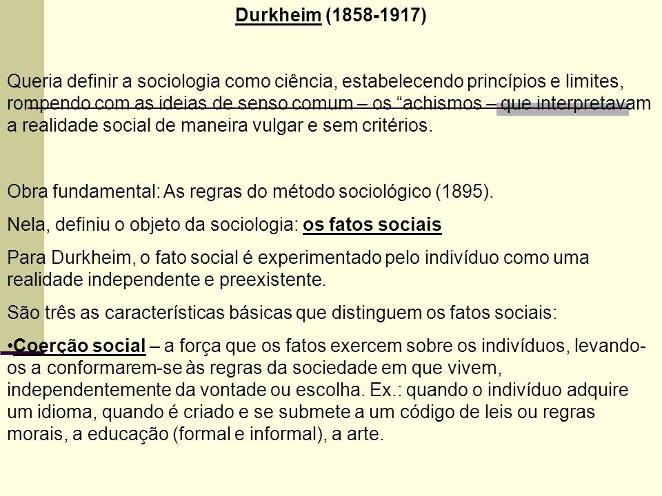 Durkheim (1858-1917) Queria definir a sociologia como ciência, estabelecendo princípios e limites, rompendo com as ideias de senso comum – os achismos – que interpretavam a realidade social de maneira vulgar e sem critérios.