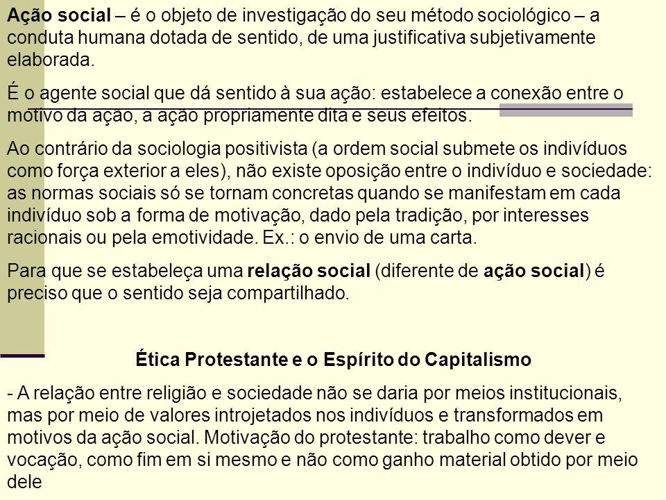 Ação social – é o objeto de investigação do seu método sociológico – a conduta humana dotada de sentido, de uma justificativa subjetivamente elaborada.