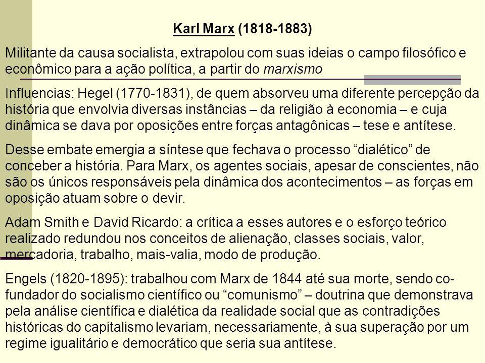 Karl Marx (1818-1883) Militante da causa socialista, extrapolou com suas ideias o campo filosófico e econômico para a ação política, a partir do marxismo Influencias: Hegel (1770-1831), de quem absorveu uma diferente percepção da história que envolvia diversas instâncias – da religião à economia – e cuja dinâmica se dava por oposições entre forças antagônicas – tese e antítese.