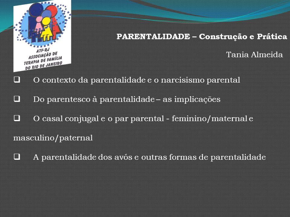 PARENTALIDADE – Construção e Prática Tania Almeida O contexto da parentalidade e o narcisismo parental Do parentesco à parentalidade – as implicações