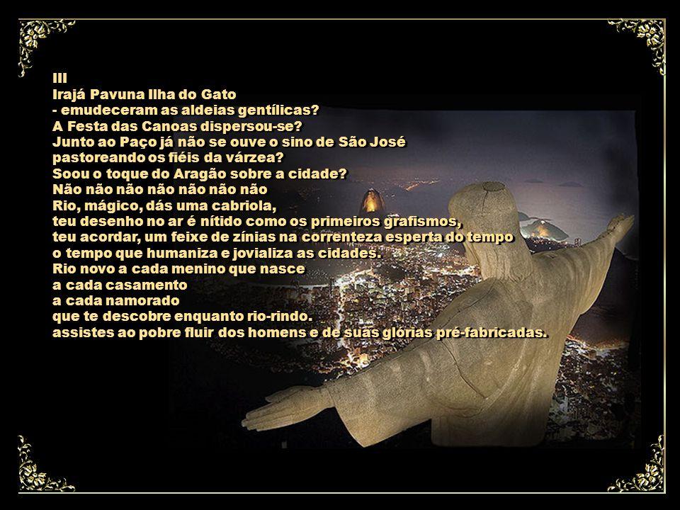 II Rio, nome sussurrante, Rio que te vais passando a mar de estórias e sonhos e em teu constante janeiro corres pela nossa vida como sangue, como seiva - não são imagens exangues como perfume na fronha...