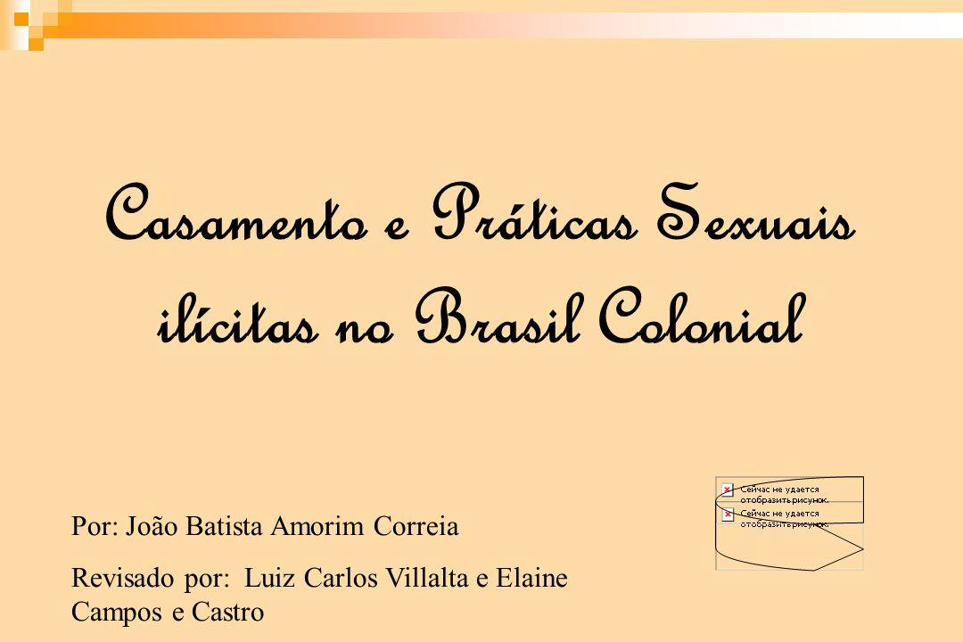 Casamento e Práticas Sexuais ilícitas no Brasil Colonial Por: João Batista Amorim Correia Revisado por: Luiz Carlos Villalta e Elaine Campos e Castro