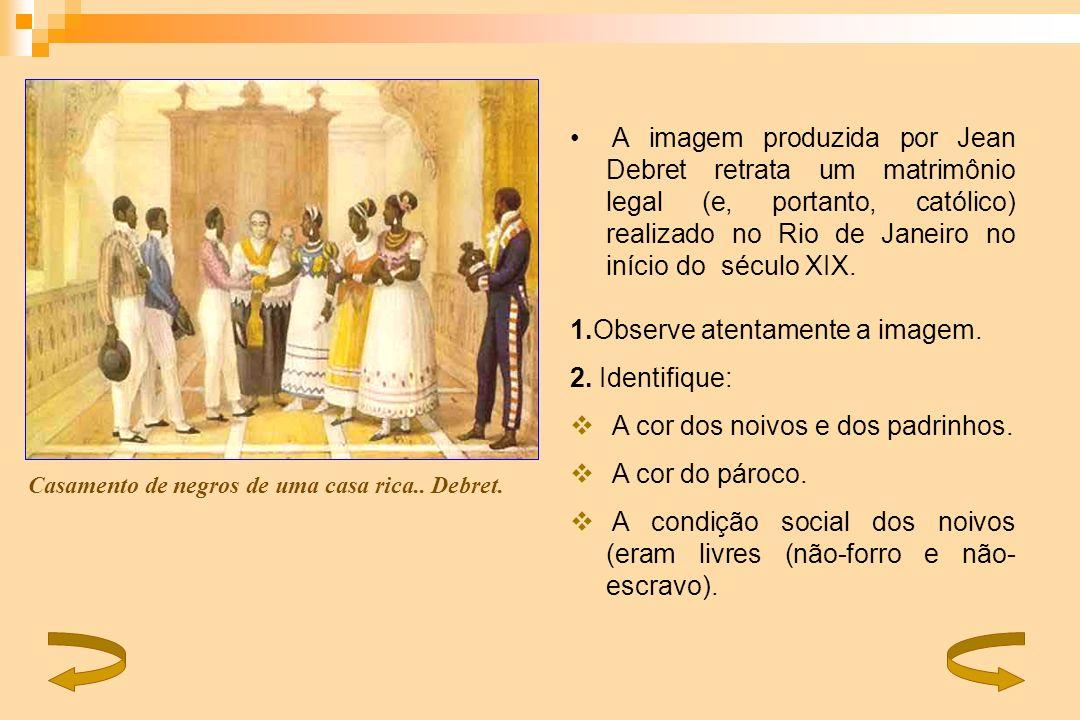A imagem produzida por Jean Debret retrata um matrimônio legal (e, portanto, católico) realizado no Rio de Janeiro no início do século XIX. 1.Observe