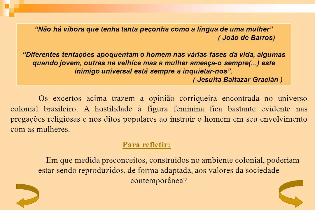 Os excertos acima trazem a opinião corriqueira encontrada no universo colonial brasileiro. A hostilidade à figura feminina fica bastante evidente nas