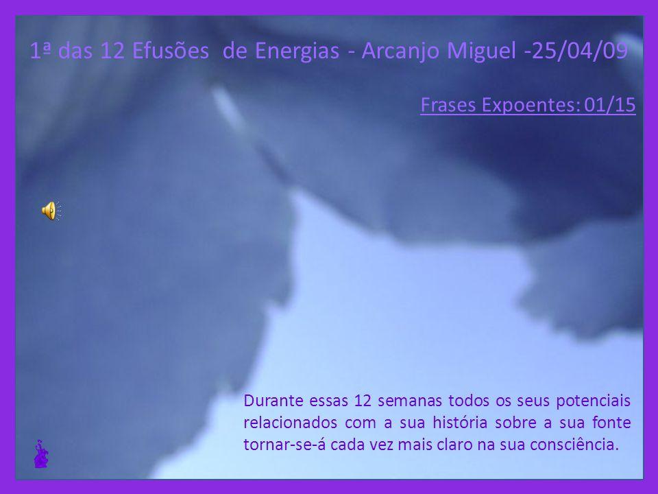 1ª das 12 Efusões de Energias - Arcanjo Miguel -25/04/09 Durante essas 12 semanas todos os seus potenciais relacionados com a sua história sobre a sua fonte tornar-se-á cada vez mais claro na sua consciência.