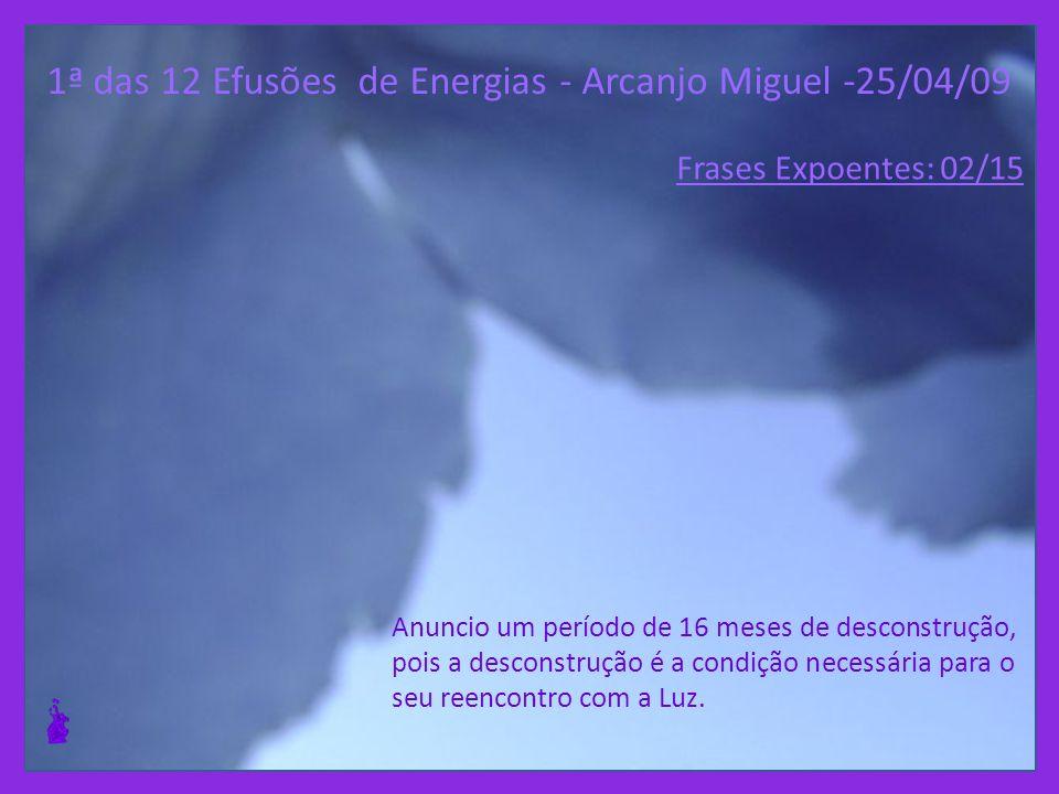 1ª das 12 Efusões de Energias - Arcanjo Miguel -25/04/09 Anuncio um período de 16 meses de desconstrução, pois a desconstrução é a condição necessária para o seu reencontro com a Luz.