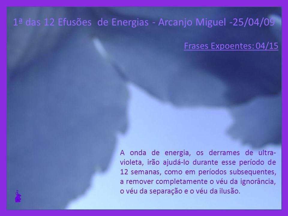 1ª das 12 Efusões de Energias - Arcanjo Miguel -25/04/09 Vocês se tornarão semeadores de Luz, que beberão o cálice até o fim, no sentido de que possamos realizar a transição de todo sistema solar.