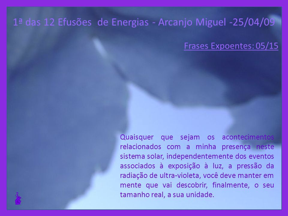 1ª das 12 Efusões de Energias - Arcanjo Miguel -25/04/09 Quaisquer que sejam os acontecimentos relacionados com a minha presença neste sistema solar, independentemente dos eventos associados à exposição à luz, a pressão da radiação de ultra-violeta, você deve manter em mente que vai descobrir, finalmente, o seu tamanho real, a sua unidade.