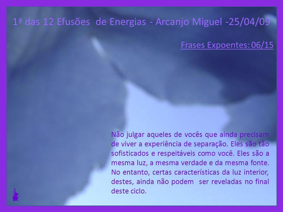 1ª das 12 Efusões de Energias - Arcanjo Miguel -25/04/09 Não julgar aqueles de vocês que ainda precisam de viver a experiência de separação.