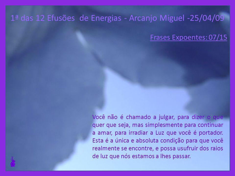1ª das 12 Efusões de Energias - Arcanjo Miguel -25/04/09 Você não é chamado a julgar, para dizer o que quer que seja, mas simplesmente para continuar a amar, para irradiar a Luz que você é portador.