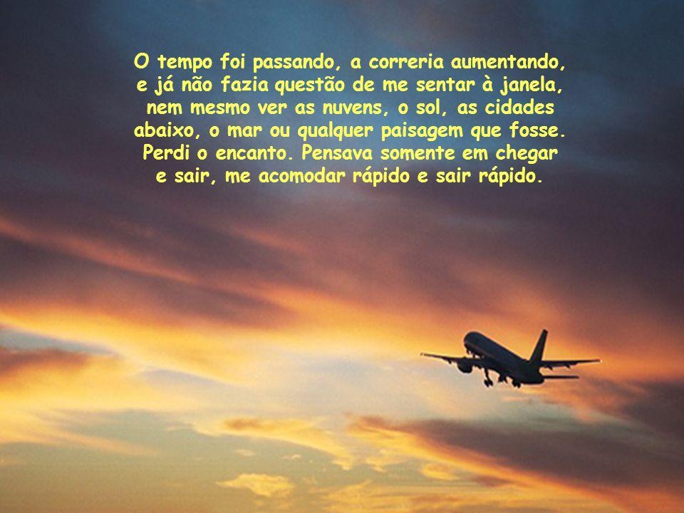 No início pedia sempre poltronas ao lado da janela, e, ainda com olhos de menino, fitava as nuvens, curtia a viagem, e nem me incomodava de esperar um pouco mais para sair do avião, pegar a bagagem, coisa e tal.
