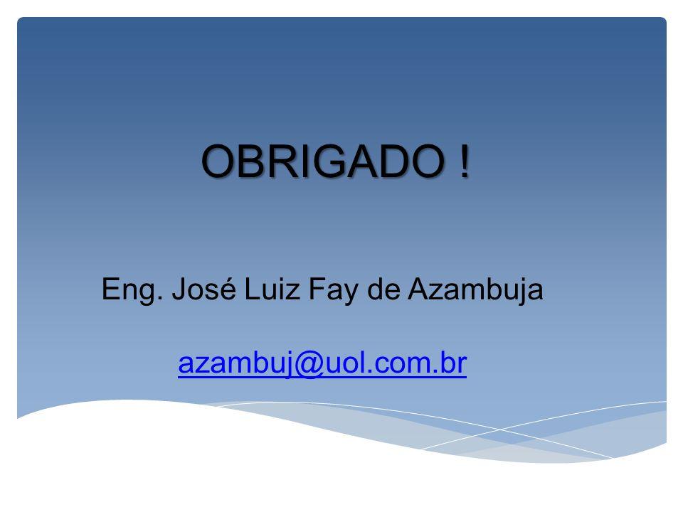 OBRIGADO ! OBRIGADO ! Eng. José Luiz Fay de Azambuja azambuj@uol.com.br
