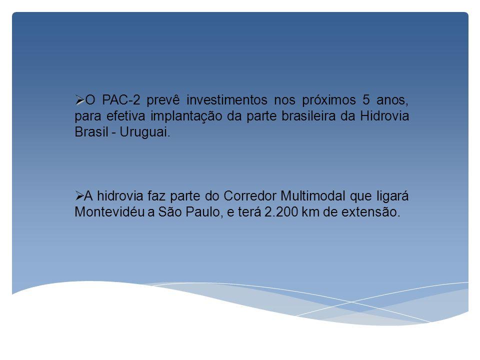 O PAC-2 prevê investimentos nos próximos 5 anos, para efetiva implantação da parte brasileira da Hidrovia Brasil - Uruguai. A hidrovia faz parte do Co