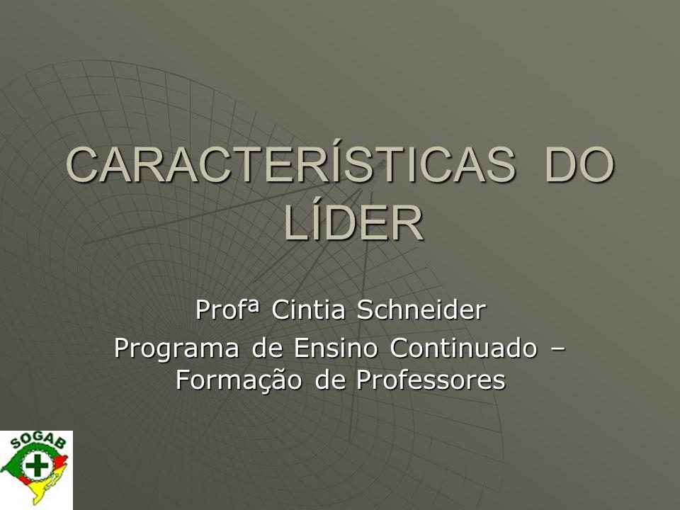 CARACTERÍSTICAS DO LÍDER Profª Cintia Schneider Programa de Ensino Continuado – Formação de Professores