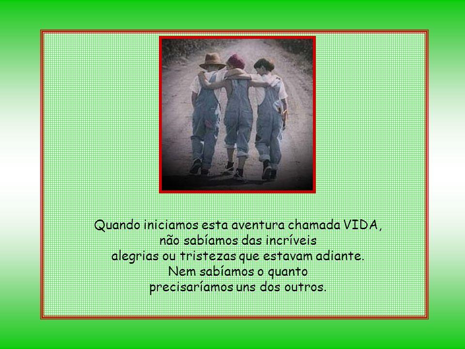Quando iniciamos esta aventura chamada VIDA, não sabíamos das incríveis alegrias ou tristezas que estavam adiante.