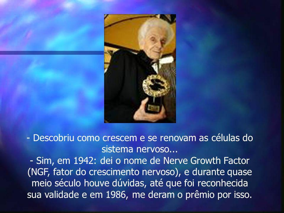 - Descobriu como crescem e se renovam as células do sistema nervoso... - Sim, em 1942: dei o nome de Nerve Growth Factor (NGF, fator do crescimento ne