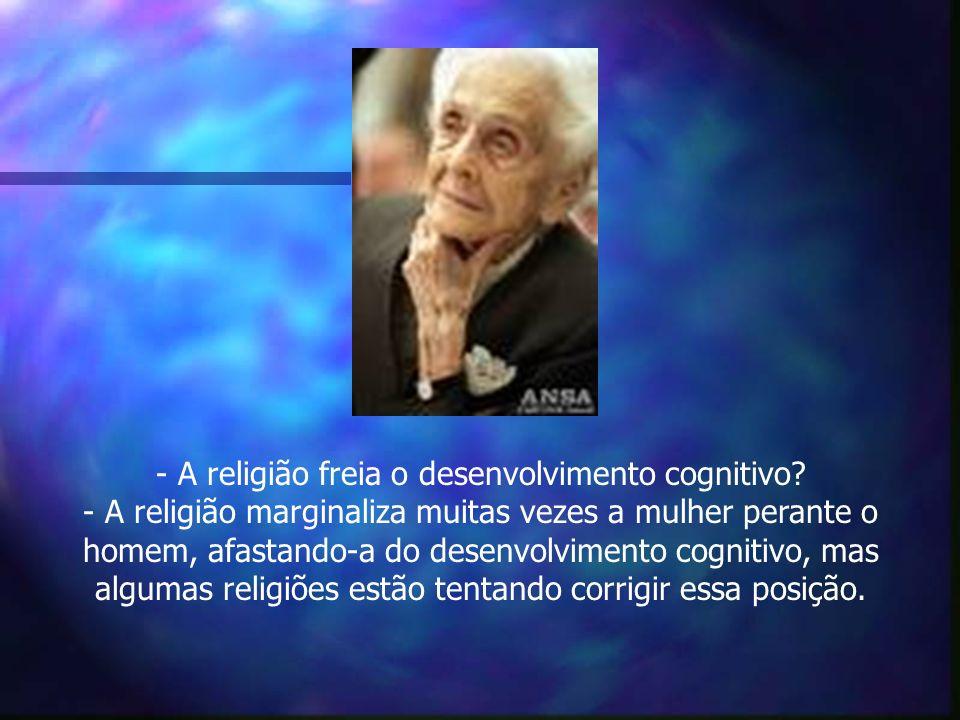 - A religião freia o desenvolvimento cognitivo? - A religião marginaliza muitas vezes a mulher perante o homem, afastando-a do desenvolvimento cogniti