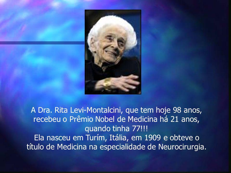 A Dra. Rita Levi-Montalcini, que tem hoje 98 anos, recebeu o Prêmio Nobel de Medicina há 21 anos, quando tinha 77!!! Ela nasceu em Turím, Itália, em 1