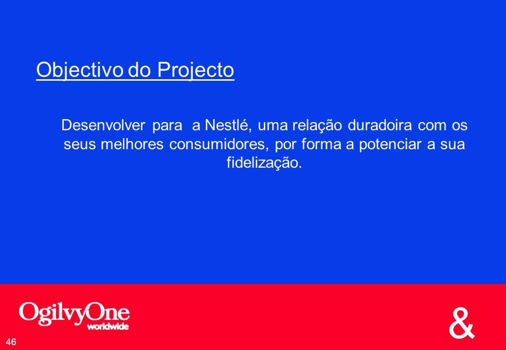 & 46 Objectivo do Projecto Desenvolver para a Nestlé, uma relação duradoira com os seus melhores consumidores, por forma a potenciar a sua fidelização.