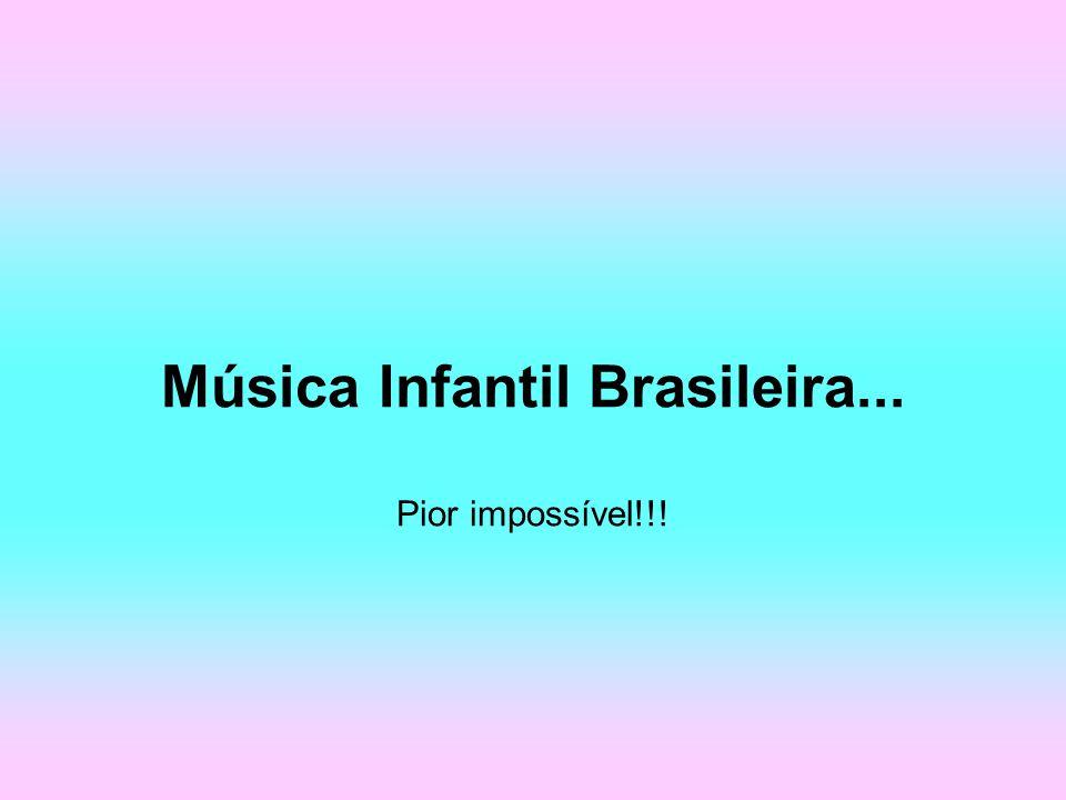 Música Infantil Brasileira... Pior impossível!!!