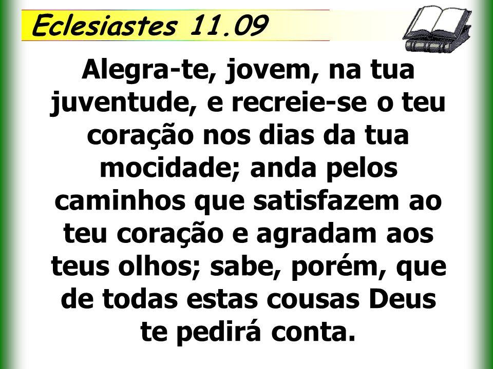 Eclesiastes 11.09 Alegra-te, jovem, na tua juventude, e recreie-se o teu coração nos dias da tua mocidade; anda pelos caminhos que satisfazem ao teu c