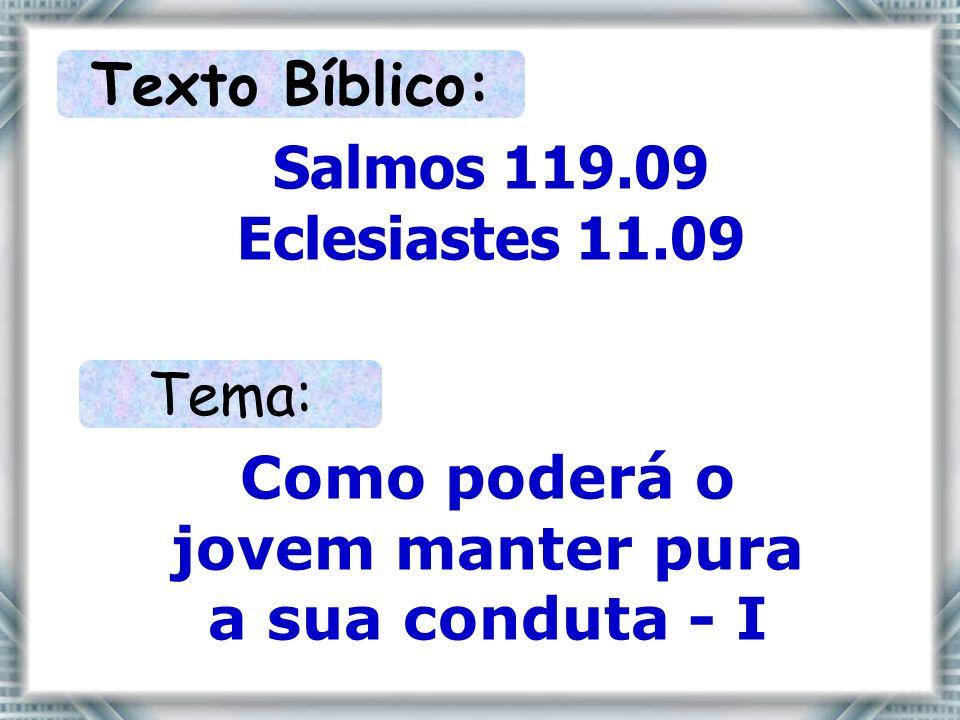 Texto Bíblico: Salmos 119.09 Eclesiastes 11.09 Tema: Como poderá o jovem manter pura a sua conduta - I