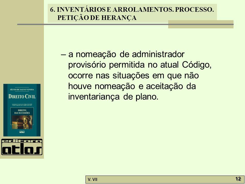 6. INVENTÁRIOS E ARROLAMENTOS. PROCESSO. PETIÇÃO DE HERANÇA V. VII 12 – a nomeação de administrador provisório permitida no atual Código, ocorre nas s