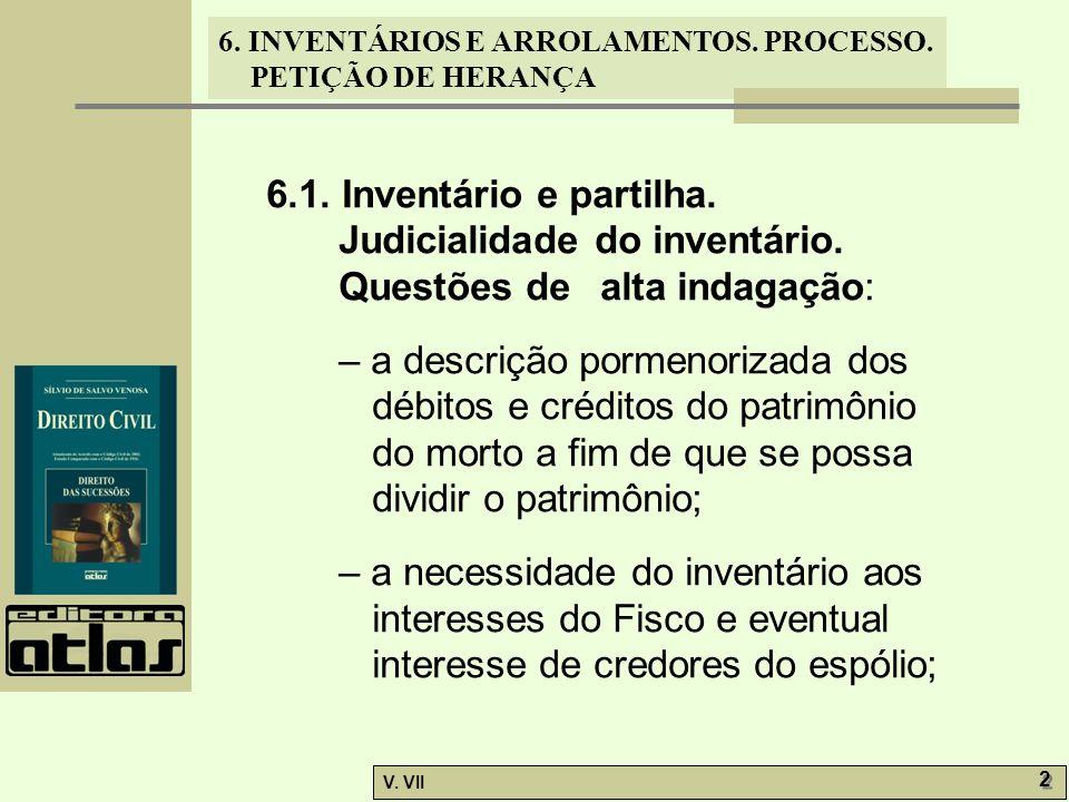 6. INVENTÁRIOS E ARROLAMENTOS. PROCESSO. PETIÇÃO DE HERANÇA V. VII 2 2 6.1. Inventário e partilha. Judicialidade do inventário. Questões de alta indag