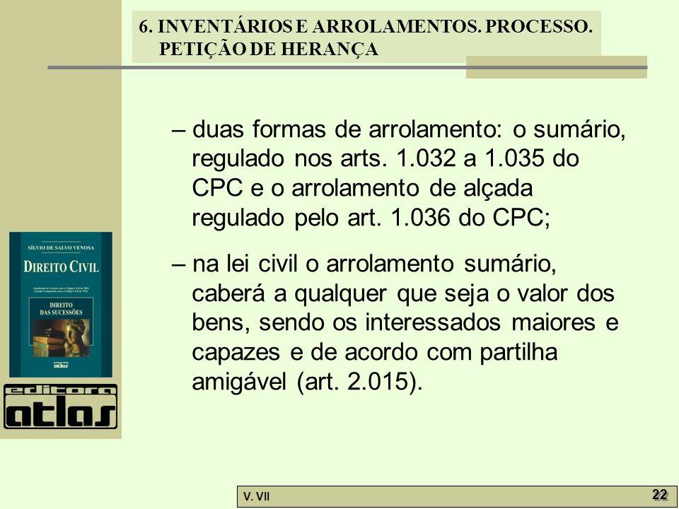 6. INVENTÁRIOS E ARROLAMENTOS. PROCESSO. PETIÇÃO DE HERANÇA V. VII 22 – duas formas de arrolamento: o sumário, regulado nos arts. 1.032 a 1.035 do CPC