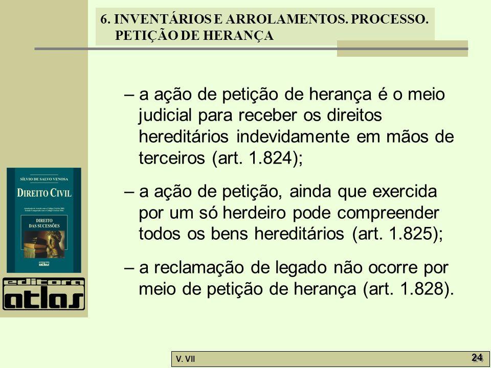 6. INVENTÁRIOS E ARROLAMENTOS. PROCESSO. PETIÇÃO DE HERANÇA V. VII 24 – a ação de petição de herança é o meio judicial para receber os direitos heredi