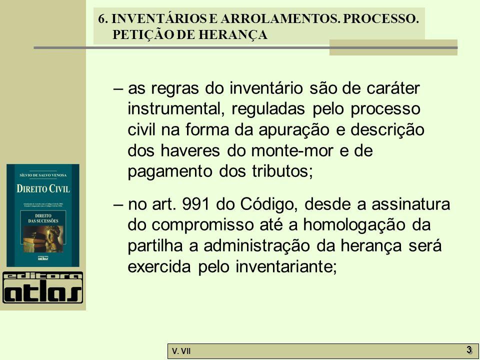 6. INVENTÁRIOS E ARROLAMENTOS. PROCESSO. PETIÇÃO DE HERANÇA V. VII 3 3 – as regras do inventário são de caráter instrumental, reguladas pelo processo